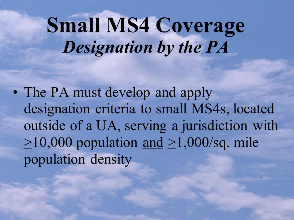 Small MS4 Coverage Designation by the PA The PA must develop and apply designation criteria to small MS4s, located outside of a UA, serving a jurisdiction with >10,000 population and >1,000/sq.
