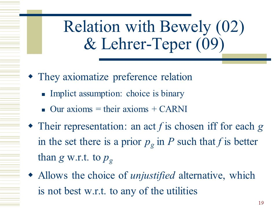 Relation with Bewely (02) & Lehrer-Teper (09) They axiomatize preference relation Implict assumption: choice is binary Our axioms = their axioms + CARNI Their representation: an act f is chosen iff for each g in the set there is a prior p g in P such that f is better than g w.r.t.