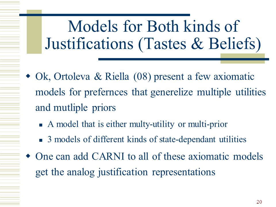 Models for Both kinds of Justifications (Tastes & Beliefs) Ok, Ortoleva & Riella (08) present a few axiomatic models for prefernces that generelize multiple utilities and mutliple priors A model that is either multy-utility or multi-prior 3 models of different kinds of state-dependant utilities One can add CARNI to all of these axiomatic models get the analog justification representations 20