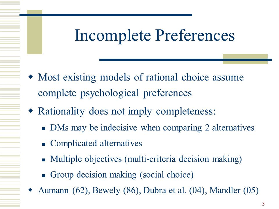 Incomplete Preferences Most existing models of rational choice assume complete psychological preferences Rationality does not imply completeness: DMs may be indecisive when comparing 2 alternatives Complicated alternatives Multiple objectives (multi-criteria decision making) Group decision making (social choice) Aumann (62), Bewely (86), Dubra et al.