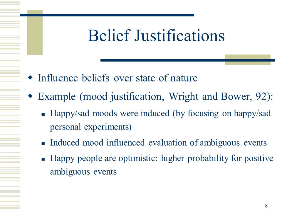 Belief Justifications Influence beliefs over state of nature Example (mood justification, Wright and Bower, 92): Happy/sad moods were induced (by focusing on happy/sad personal experiments) Induced mood influenced evaluation of ambiguous events Happy people are optimistic: higher probability for positive ambiguous events 8