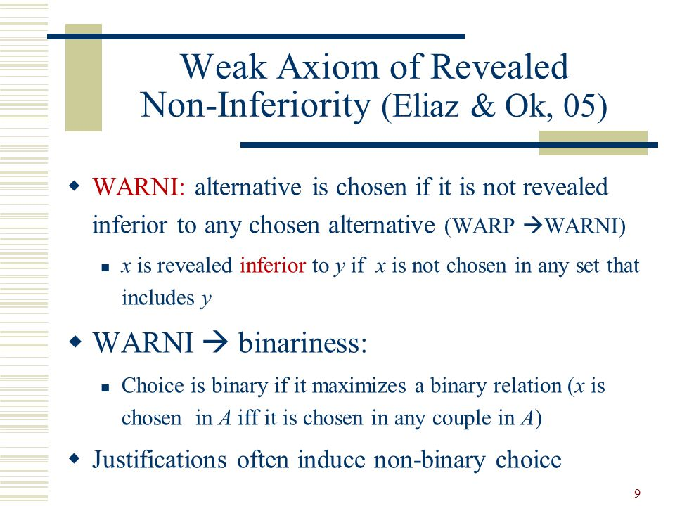 Weak Axiom of Revealed Non-Inferiority (Eliaz & Ok, 05) WARNI: alternative is chosen if it is not revealed inferior to any chosen alternative (WARP WARNI) x is revealed inferior to y if x is not chosen in any set that includes y WARNI binariness: Choice is binary if it maximizes a binary relation (x is chosen in A iff it is chosen in any couple in A) Justifications often induce non-binary choice 9