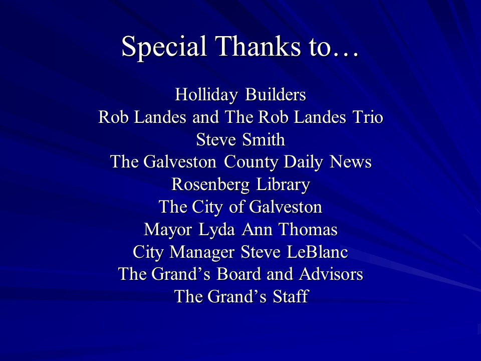 Special Thanks to… Holliday Builders Rob Landes and The Rob Landes Trio Steve Smith The Galveston County Daily News Rosenberg Library The City of Galveston Mayor Lyda Ann Thomas City Manager Steve LeBlanc The Grands Board and Advisors The Grands Staff