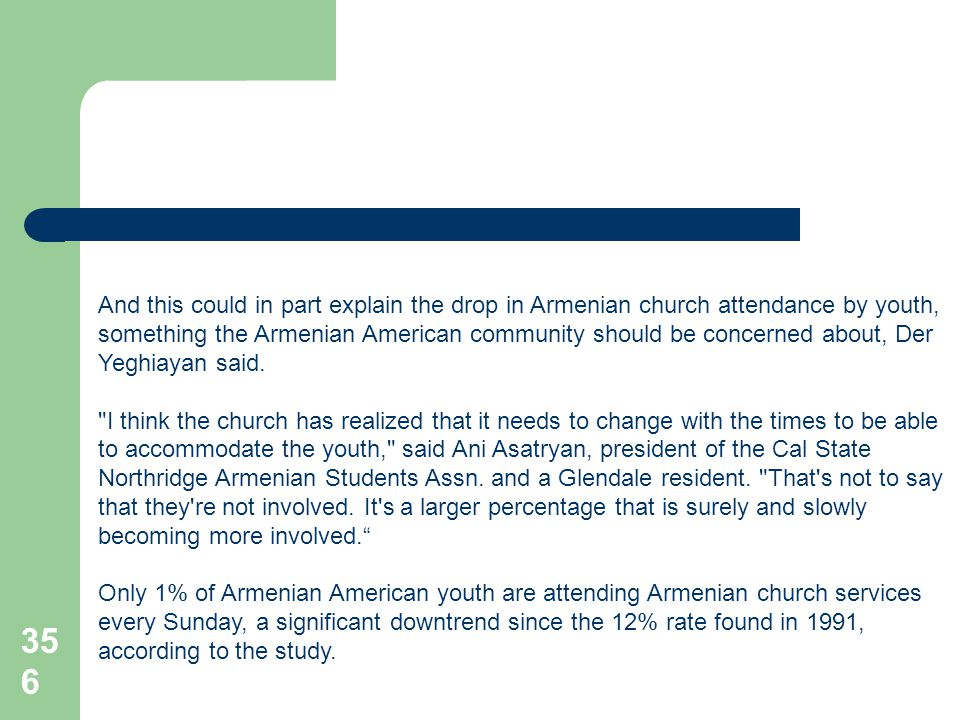 356 And this could in part explain the drop in Armenian church attendance by youth, something the Armenian American community should be concerned about, Der Yeghiayan said.