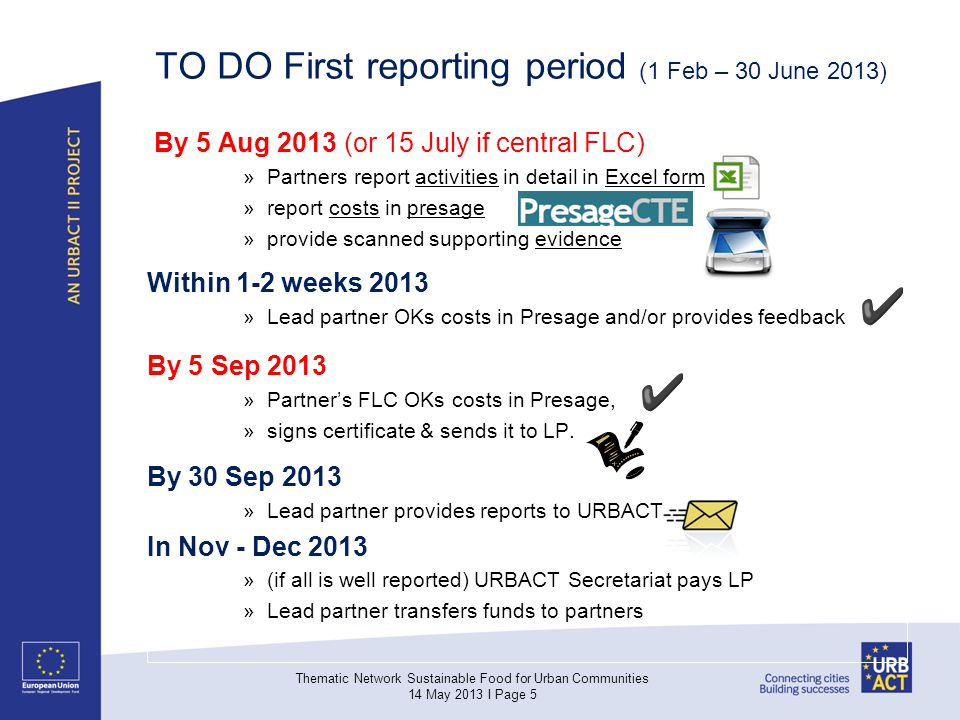 TO DO First reporting period (1 Feb – 30 June 2013) By 5 Aug 2013 (or 15 July if central FLC) »Partners report activities in detail in Excel form »report costs in presage »provide scanned supporting evidence Within 1-2 weeks 2013 »Lead partner OKs costs in Presage and/or provides feedback By 5 Sep 2013 »Partners FLC OKs costs in Presage, »signs certificate & sends it to LP.