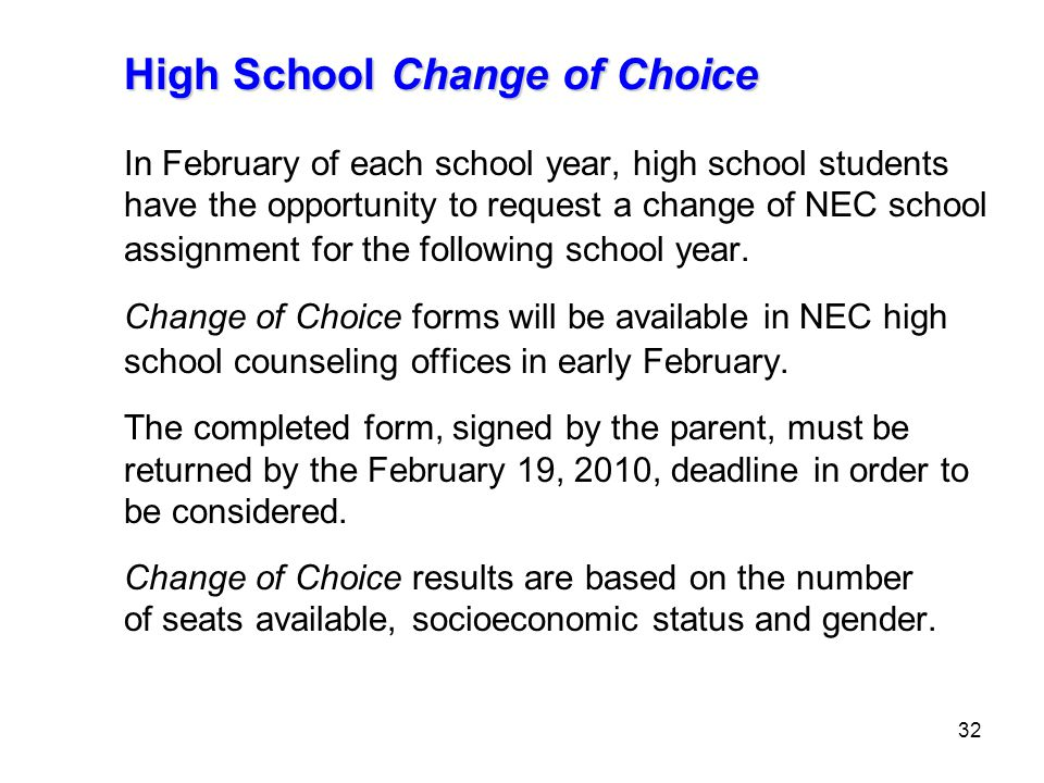 32 High School Change of Choice In February of each school year, high school students have the opportunity to request a change of NEC school assignment for the following school year.