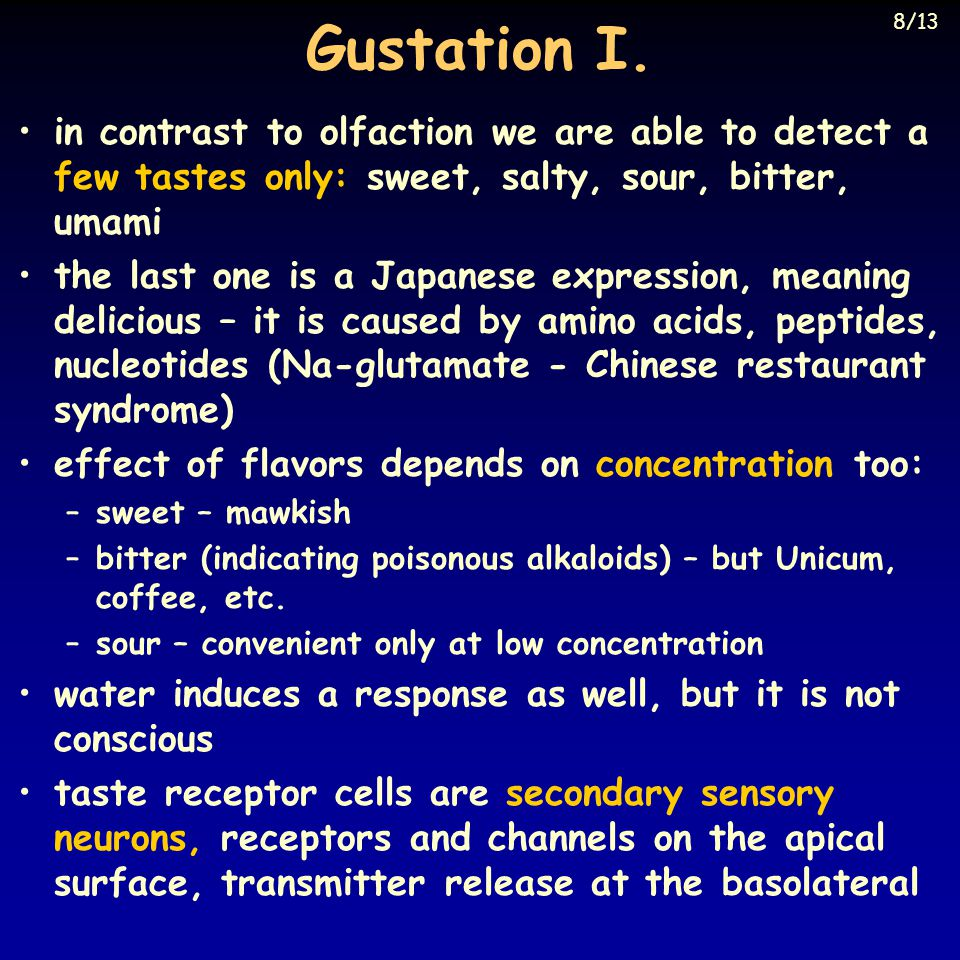 Gustation I. in contrast to olfaction we are able to detect a few tastes only: sweet, salty, sour, bitter, umami the last one is a Japanese expression
