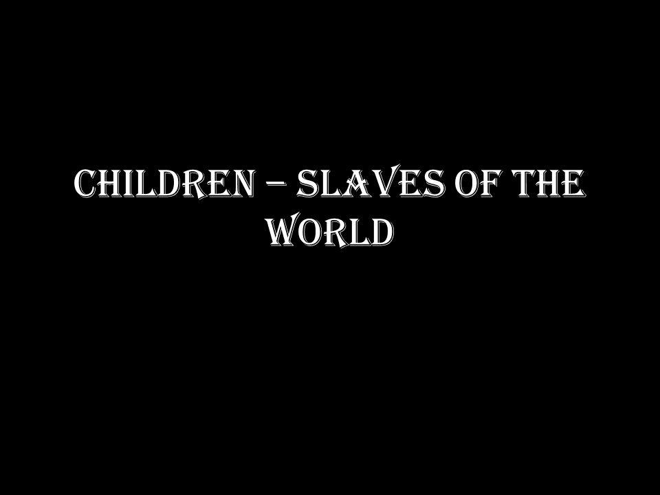 CHILDREN – SLAVES OF THE WORLD
