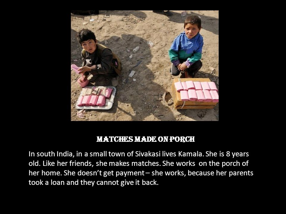 Matches made on porch In south India, in a small town of Sivakasi lives Kamala. She is 8 years old. Like her friends, she makes matches. She works on