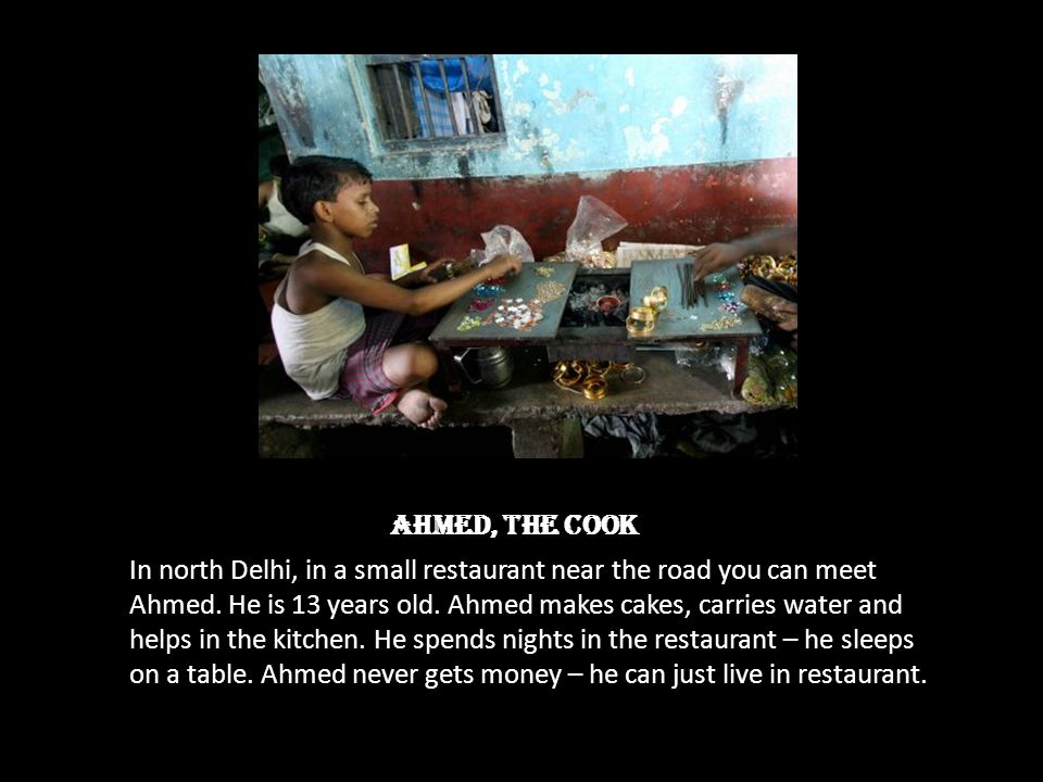 Ahmed, the cook In north Delhi, in a small restaurant near the road you can meet Ahmed. He is 13 years old. Ahmed makes cakes, carries water and helps