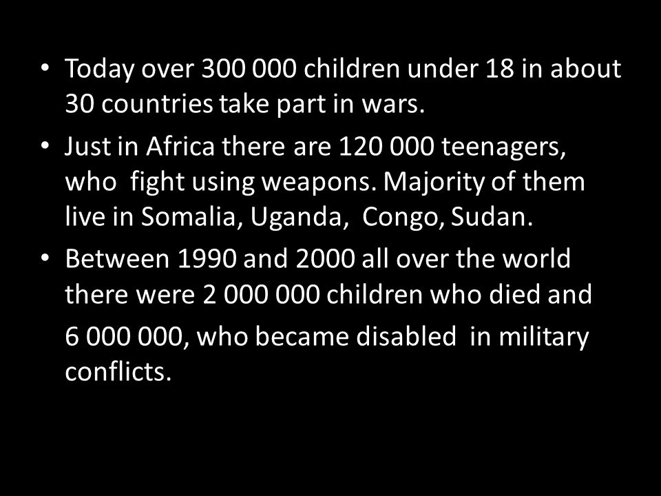 Today over 300 000 children under 18 in about 30 countries take part in wars. Just in Africa there are 120 000 teenagers, who fight using weapons. Maj