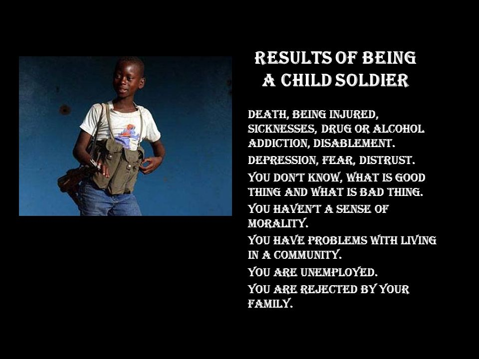 Results of being a child soldier Death, being injured, sicknesses, drug or alcohol addiction, disablement.