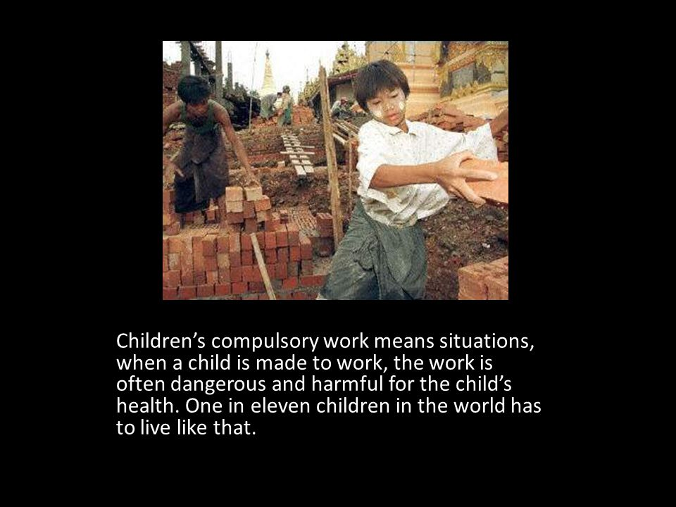 Childrens compulsory work means situations, when a child is made to work, the work is often dangerous and harmful for the childs health. One in eleven