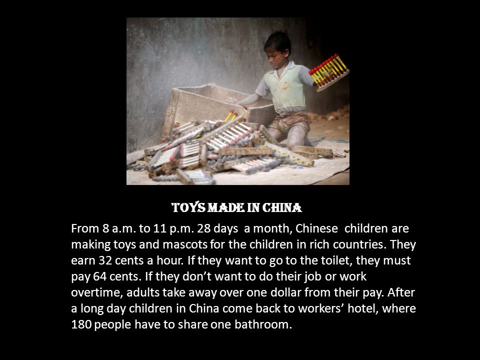 Toys made in China From 8 a.m. to 11 p.m. 28 days a month, Chinese children are making toys and mascots for the children in rich countries. They earn