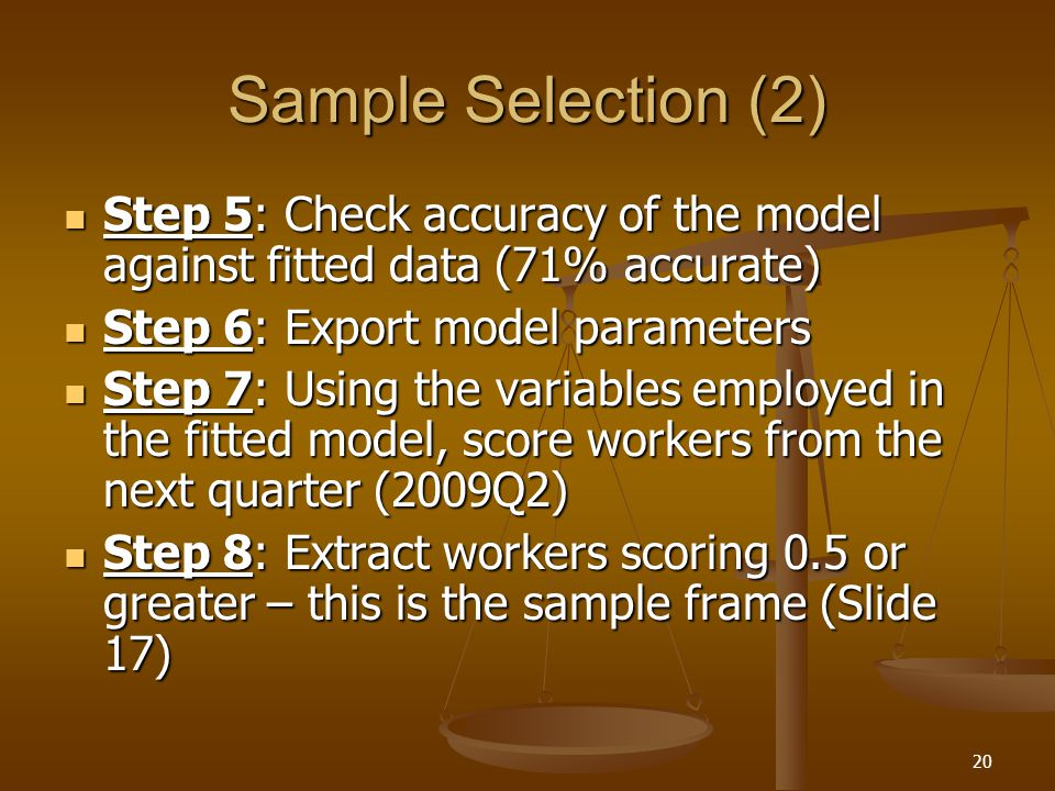 20 Sample Selection (2) Step 5: Check accuracy of the model against fitted data (71% accurate) Step 5: Check accuracy of the model against fitted data (71% accurate) Step 6: Export model parameters Step 6: Export model parameters Step 7: Using the variables employed in the fitted model, score workers from the next quarter (2009Q2) Step 7: Using the variables employed in the fitted model, score workers from the next quarter (2009Q2) Step 8: Extract workers scoring 0.5 or greater – this is the sample frame (Slide 17) Step 8: Extract workers scoring 0.5 or greater – this is the sample frame (Slide 17)