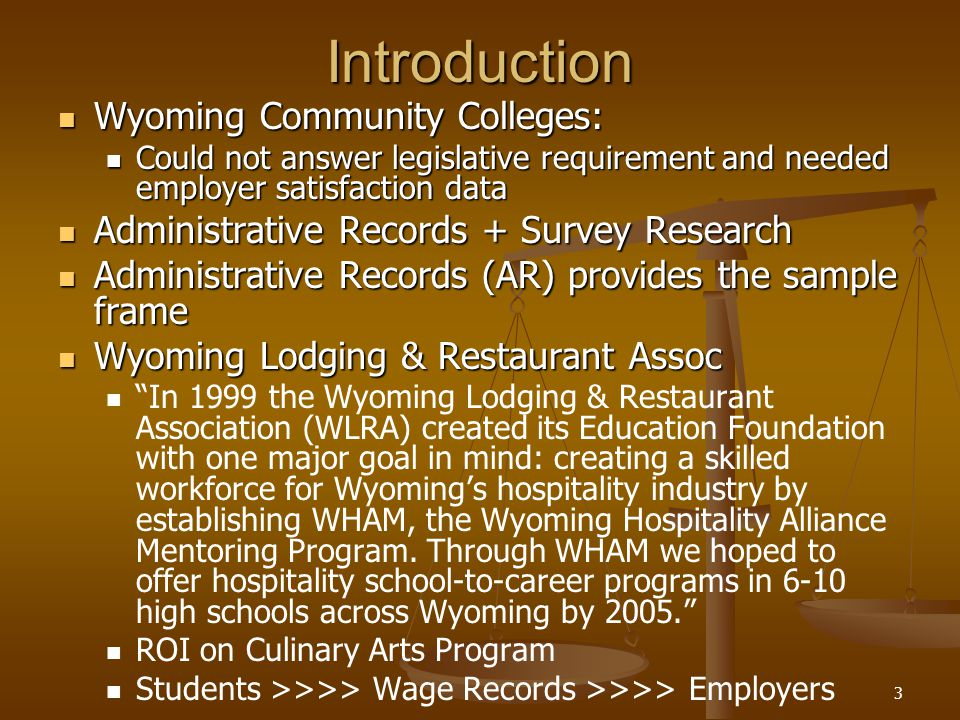 3Introduction Wyoming Community Colleges: Wyoming Community Colleges: Could not answer legislative requirement and needed employer satisfaction data Could not answer legislative requirement and needed employer satisfaction data Administrative Records + Survey Research Administrative Records + Survey Research Administrative Records (AR) provides the sample frame Administrative Records (AR) provides the sample frame Wyoming Lodging & Restaurant Assoc Wyoming Lodging & Restaurant Assoc In 1999 the Wyoming Lodging & Restaurant Association (WLRA) created its Education Foundation with one major goal in mind: creating a skilled workforce for Wyomings hospitality industry by establishing WHAM, the Wyoming Hospitality Alliance Mentoring Program.