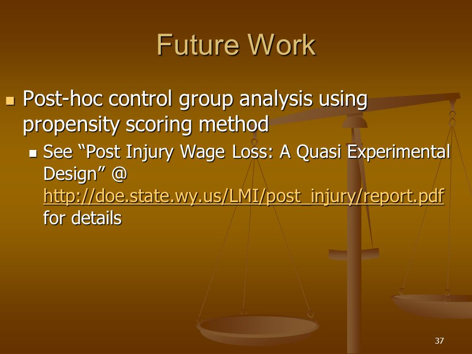 37 Future Work Post-hoc control group analysis using propensity scoring method Post-hoc control group analysis using propensity scoring method See Post Injury Wage Loss: A Quasi Experimental Design @ http://doe.state.wy.us/LMI/post_injury/report.pdf for details See Post Injury Wage Loss: A Quasi Experimental Design @ http://doe.state.wy.us/LMI/post_injury/report.pdf for details http://doe.state.wy.us/LMI/post_injury/report.pdf