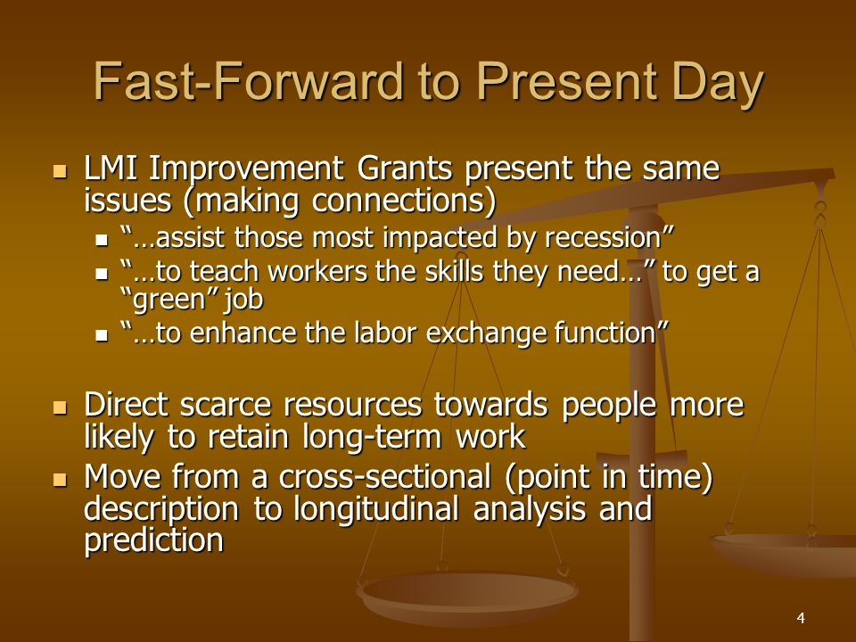 4 Fast-Forward to Present Day LMI Improvement Grants present the same issues (making connections) LMI Improvement Grants present the same issues (making connections) …assist those most impacted by recession …assist those most impacted by recession …to teach workers the skills they need… to get a green job …to teach workers the skills they need… to get a green job …to enhance the labor exchange function …to enhance the labor exchange function Direct scarce resources towards people more likely to retain long-term work Direct scarce resources towards people more likely to retain long-term work Move from a cross-sectional (point in time) description to longitudinal analysis and prediction Move from a cross-sectional (point in time) description to longitudinal analysis and prediction