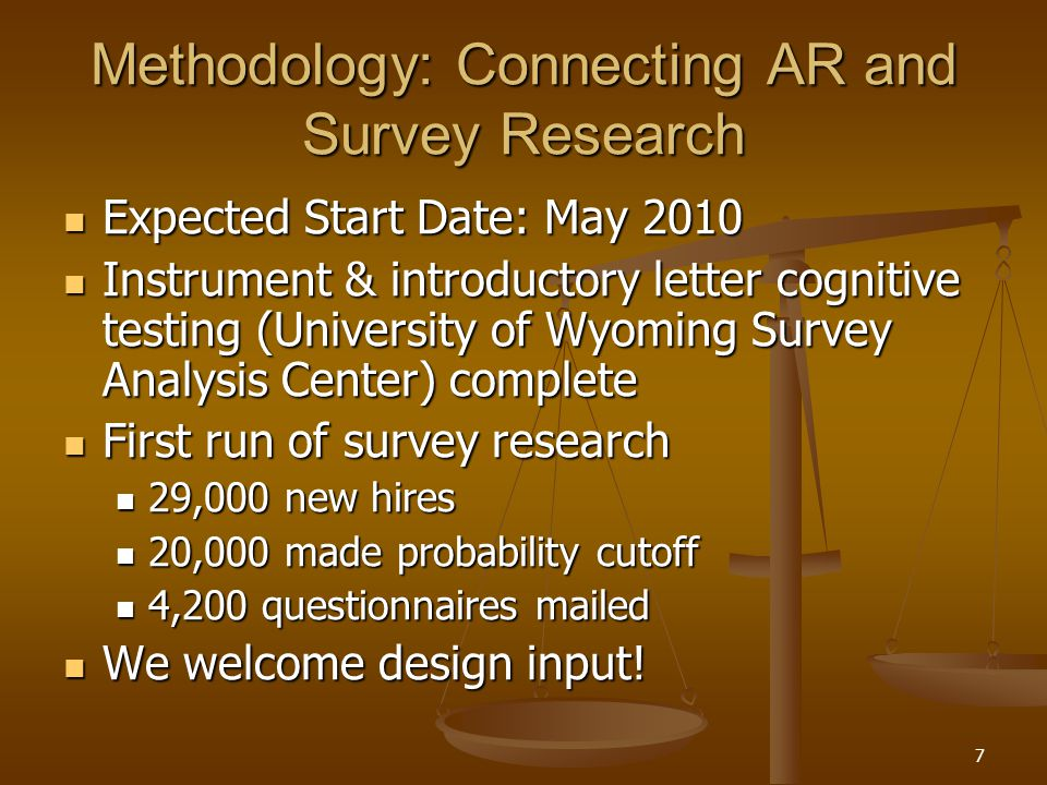 7 Methodology: Connecting AR and Survey Research Expected Start Date: May 2010 Expected Start Date: May 2010 Instrument & introductory letter cognitive testing (University of Wyoming Survey Analysis Center) complete Instrument & introductory letter cognitive testing (University of Wyoming Survey Analysis Center) complete First run of survey research First run of survey research 29,000 new hires 29,000 new hires 20,000 made probability cutoff 20,000 made probability cutoff 4,200 questionnaires mailed 4,200 questionnaires mailed We welcome design input.