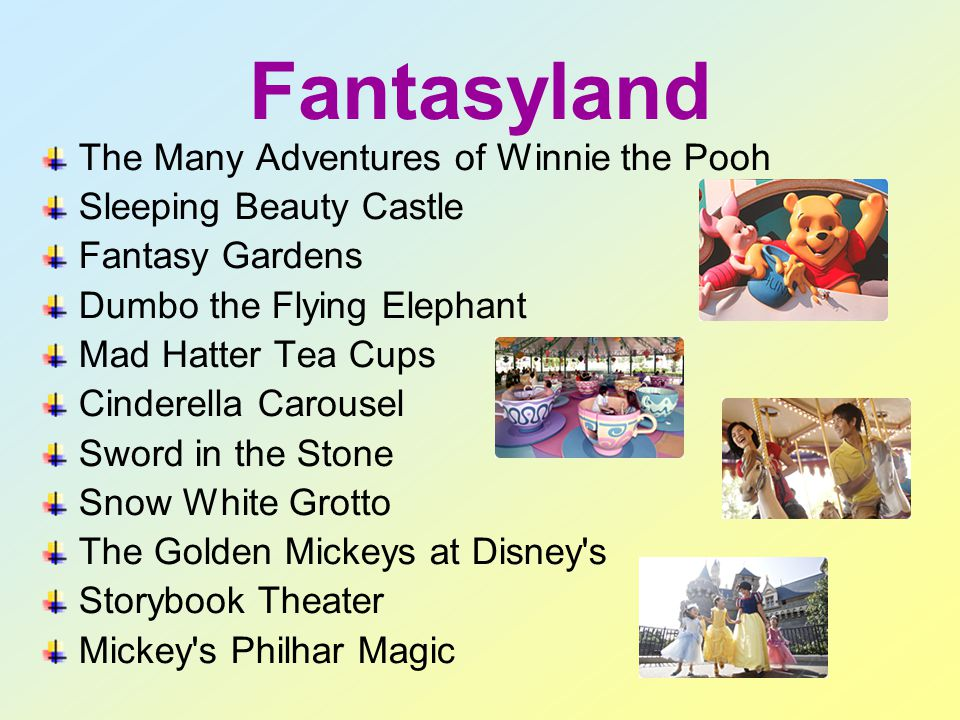 Fantasyland The Many Adventures of Winnie the Pooh Sleeping Beauty Castle Fantasy Gardens Dumbo the Flying Elephant Mad Hatter Tea Cups Cinderella Carousel Sword in the Stone Snow White Grotto The Golden Mickeys at Disney s Storybook Theater Mickey s Philhar Magic
