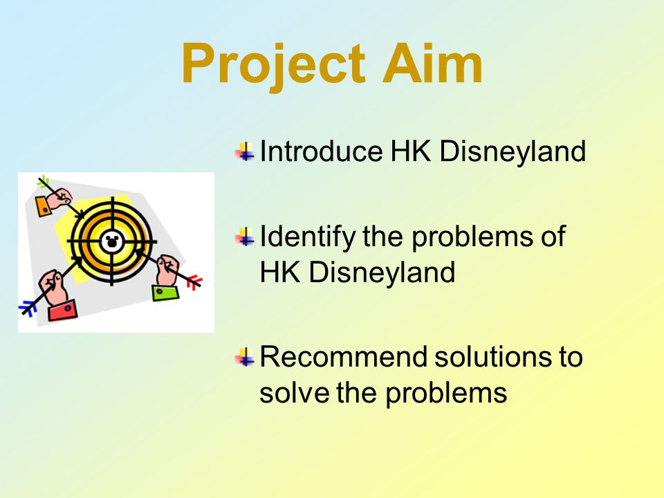 Project Aim Introduce HK Disneyland Identify the problems of HK Disneyland Recommend solutions to solve the problems