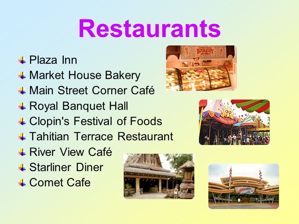 Restaurants Plaza Inn Market House Bakery Main Street Corner Café Royal Banquet Hall Clopin s Festival of Foods Tahitian Terrace Restaurant River View Café Starliner Diner Comet Cafe