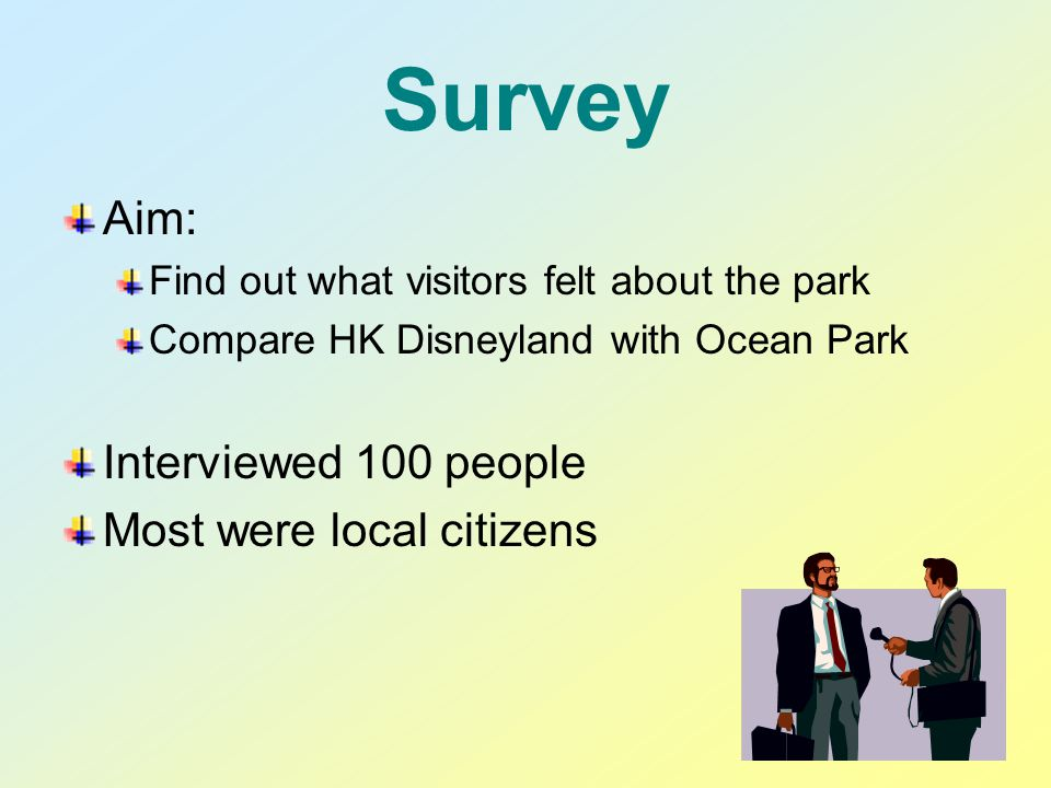 Survey Aim: Find out what visitors felt about the park Compare HK Disneyland with Ocean Park Interviewed 100 people Most were local citizens