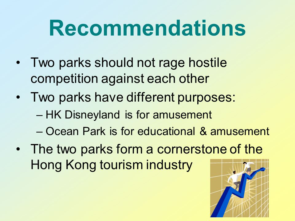 Recommendations Two parks should not rage hostile competition against each other Two parks have different purposes: –HK Disneyland is for amusement –Ocean Park is for educational & amusement The two parks form a cornerstone of the Hong Kong tourism industry