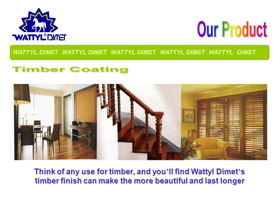 Think of any use for timber, and you ll find Wattyl Dimet s timber finish can make the more beautiful and last longer WATTYL DIMET WATTYL DIMET WATTYL DIMET WATTYL DIMET WATTYL DIMET