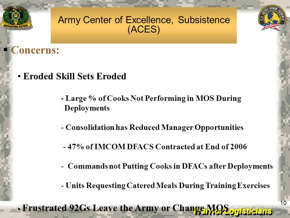 Warrior Logisticians 10 Concerns: Eroded Skill Sets Eroded - Large % of Cooks Not Performing in MOS During Deployments - Consolidation has Reduced Man