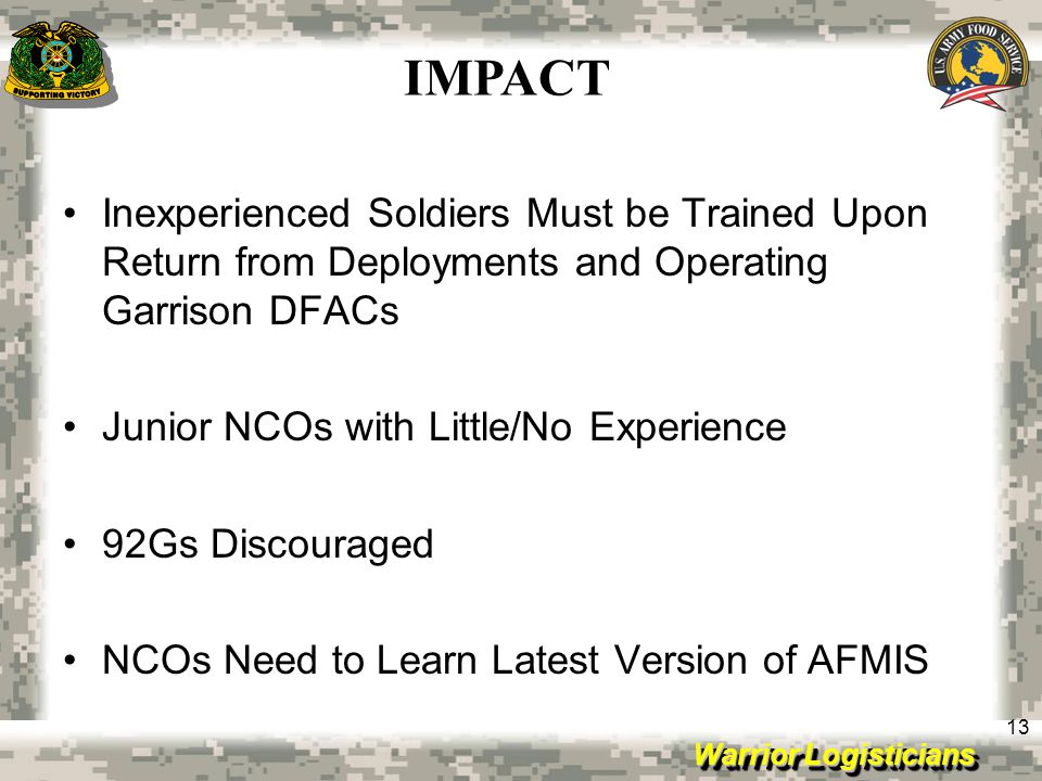 Warrior Logisticians 13 Inexperienced Soldiers Must be Trained Upon Return from Deployments and Operating Garrison DFACs Junior NCOs with Little/No Ex