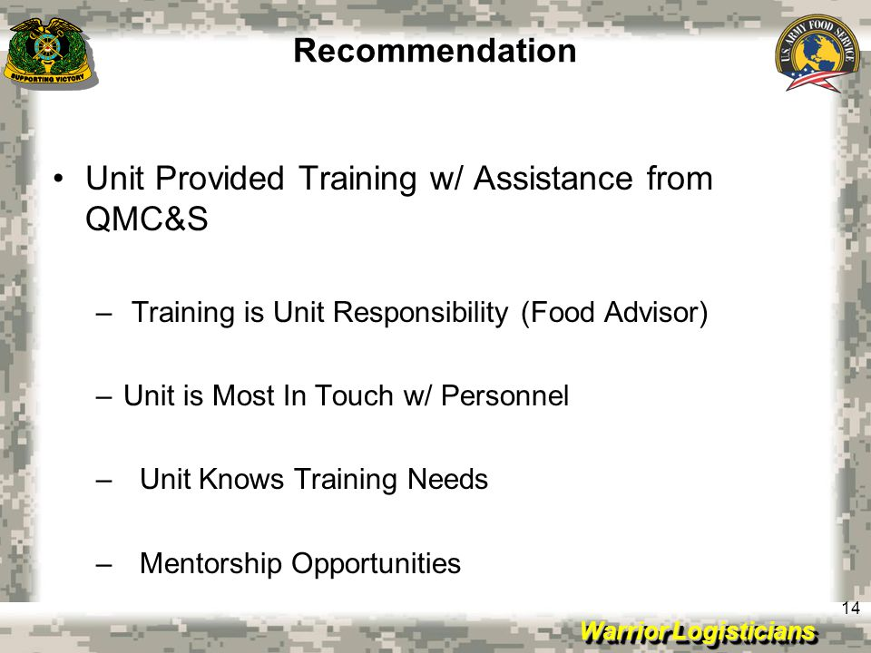 Warrior Logisticians 14 Recommendation Unit Provided Training w/ Assistance from QMC&S – Training is Unit Responsibility (Food Advisor) –Unit is Most