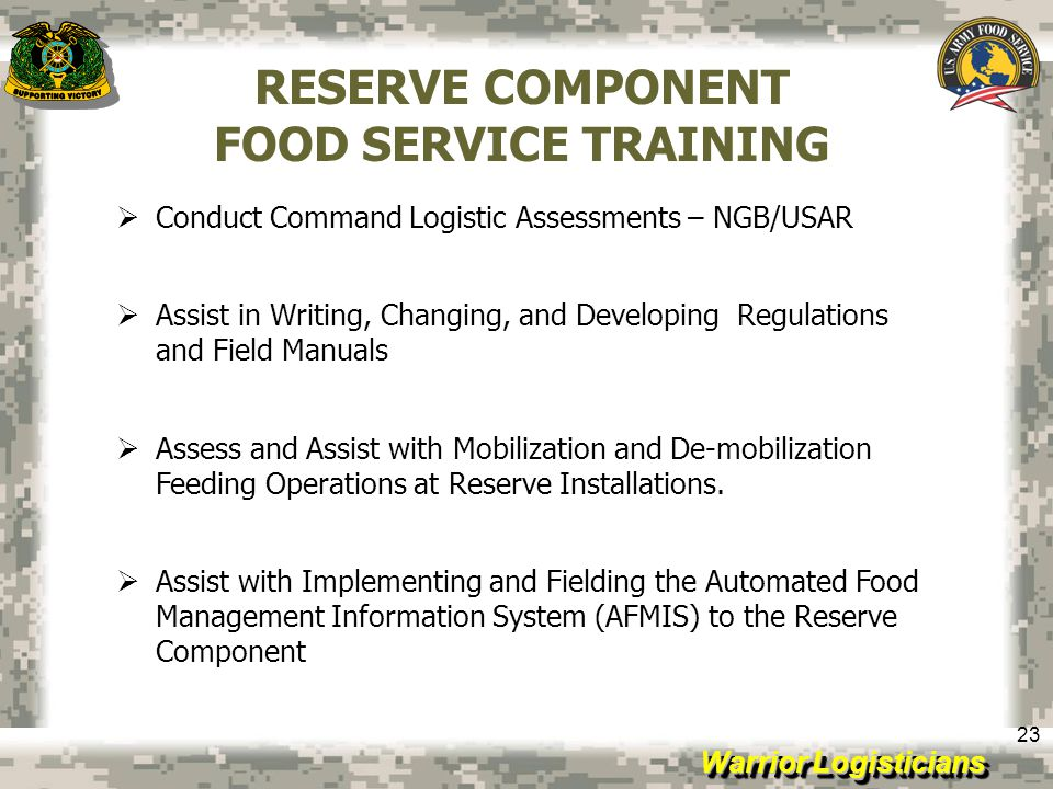 Warrior Logisticians 23 RESERVE COMPONENT FOOD SERVICE TRAINING Conduct Command Logistic Assessments – NGB/USAR Assist in Writing, Changing, and Devel