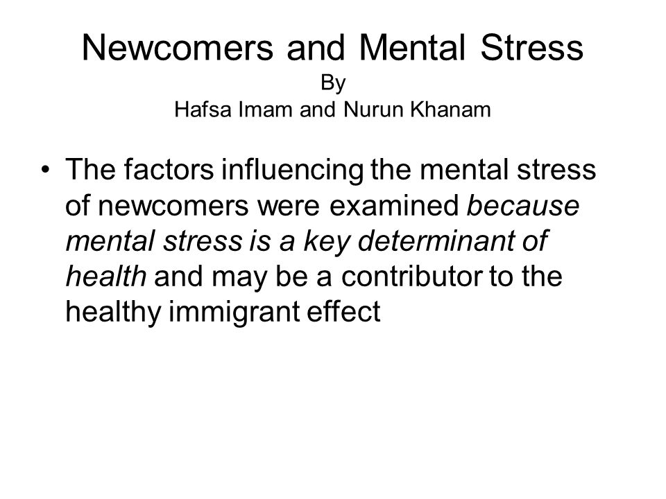 Newcomers and Mental Stress By Hafsa Imam and Nurun Khanam The factors influencing the mental stress of newcomers were examined because mental stress is a key determinant of health and may be a contributor to the healthy immigrant effect
