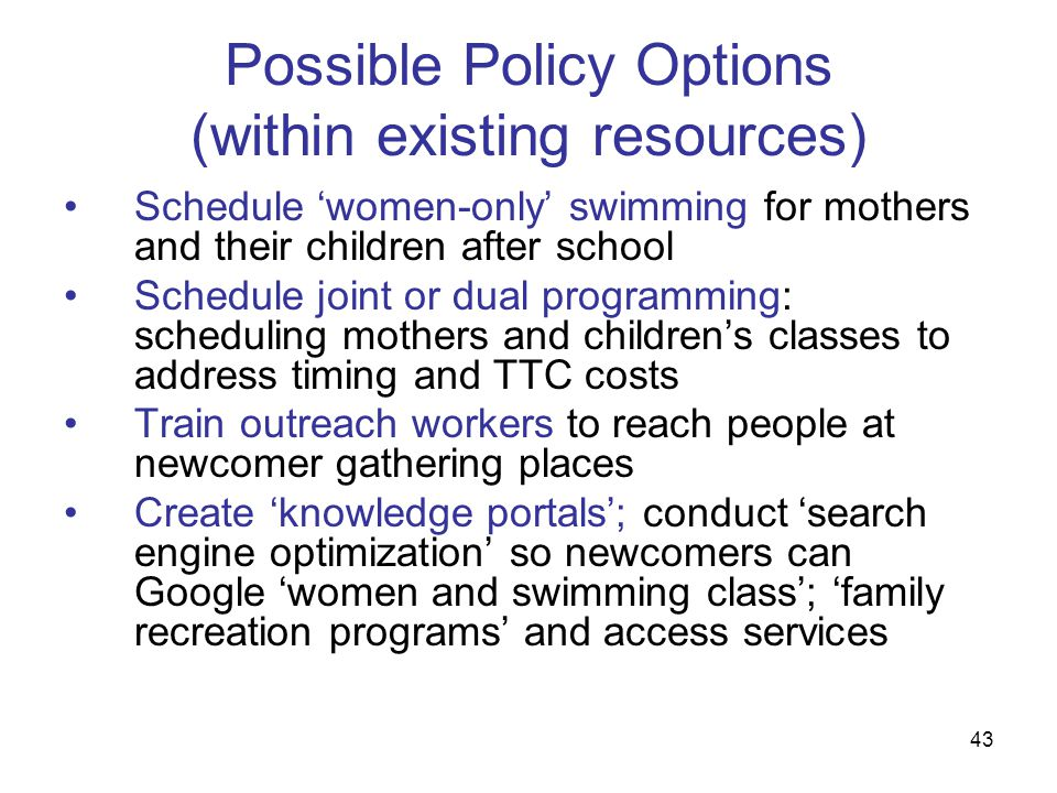 43 Possible Policy Options (within existing resources) Schedule women-only swimming for mothers and their children after school Schedule joint or dual programming: scheduling mothers and childrens classes to address timing and TTC costs Train outreach workers to reach people at newcomer gathering places Create knowledge portals; conduct search engine optimization so newcomers can Google women and swimming class; family recreation programs and access services