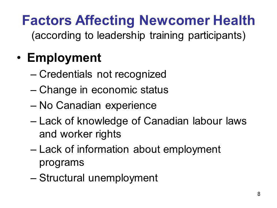8 Employment –Credentials not recognized –Change in economic status –No Canadian experience –Lack of knowledge of Canadian labour laws and worker rights –Lack of information about employment programs –Structural unemployment Factors Affecting Newcomer Health (according to leadership training participants)