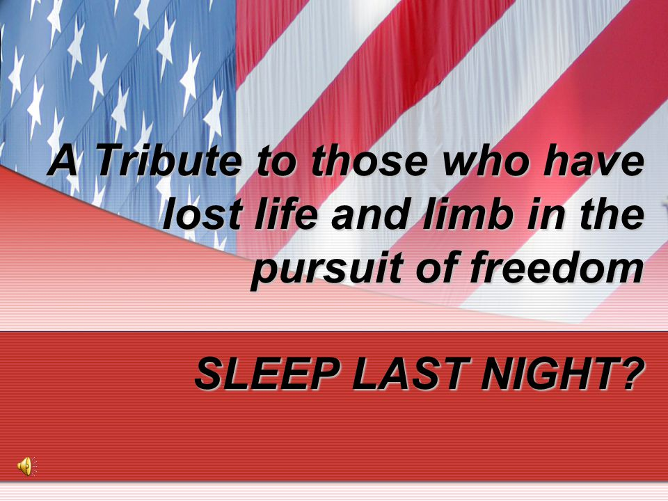 A Tribute to those who have lost life and limb in the pursuit of freedom SLEEP LAST NIGHT