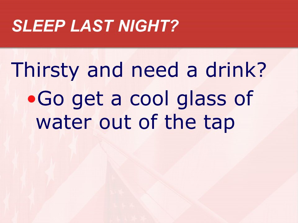 SLEEP LAST NIGHT? Thirsty and need a drink? Go get a cool glass of water out of the tap