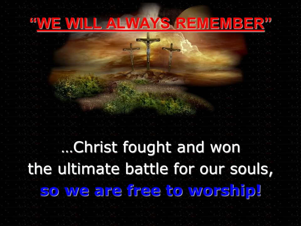 WE WILL ALWAYS REMEMBERWE WILL ALWAYS REMEMBER …Christ fought and won the ultimate battle for our souls, so we are free to worship!