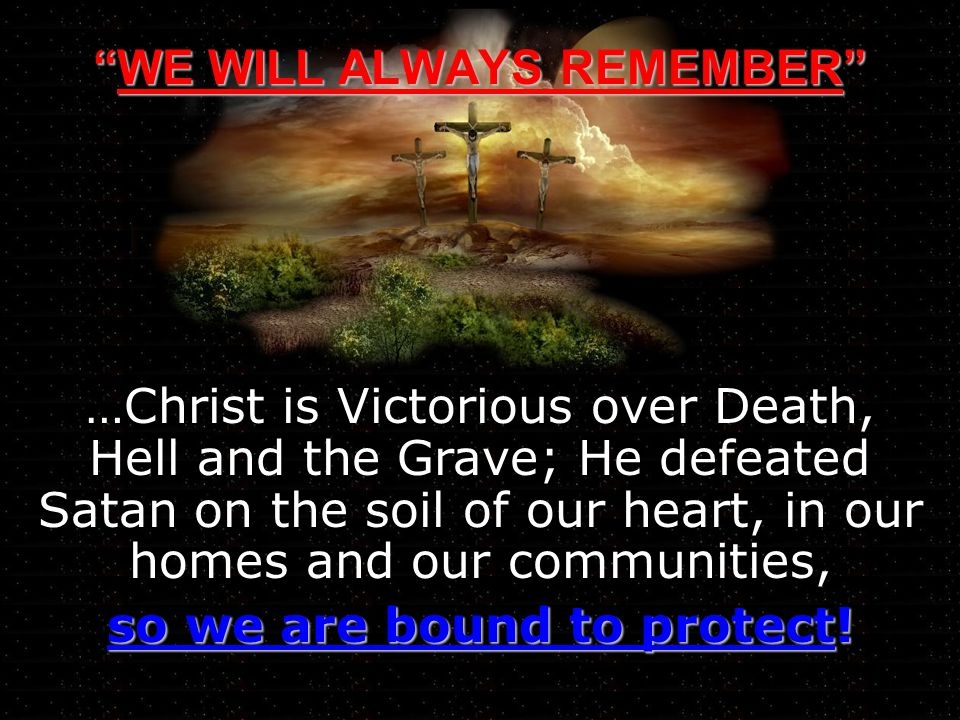 WE WILL ALWAYS REMEMBERWE WILL ALWAYS REMEMBER …Christ is Victorious over Death, Hell and the Grave; He defeated Satan on the soil of our heart, in our homes and our communities, so we are bound to protect!