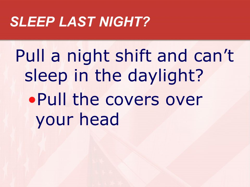 SLEEP LAST NIGHT Pull a night shift and cant sleep in the daylight Pull the covers over your head