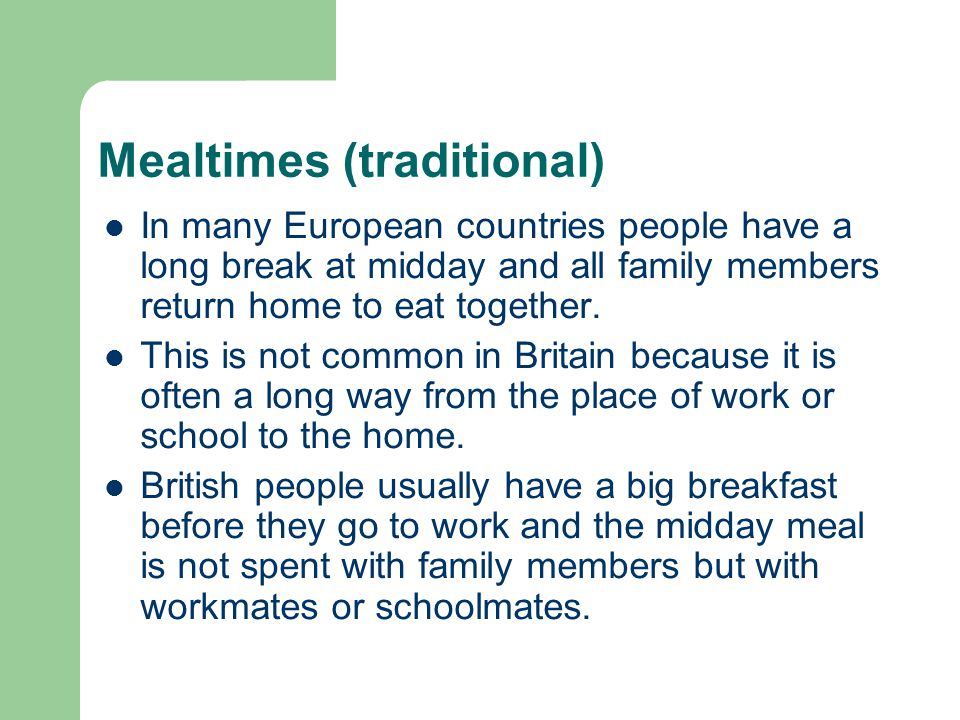 Mealtimes (traditional) In many European countries people have a long break at midday and all family members return home to eat together.