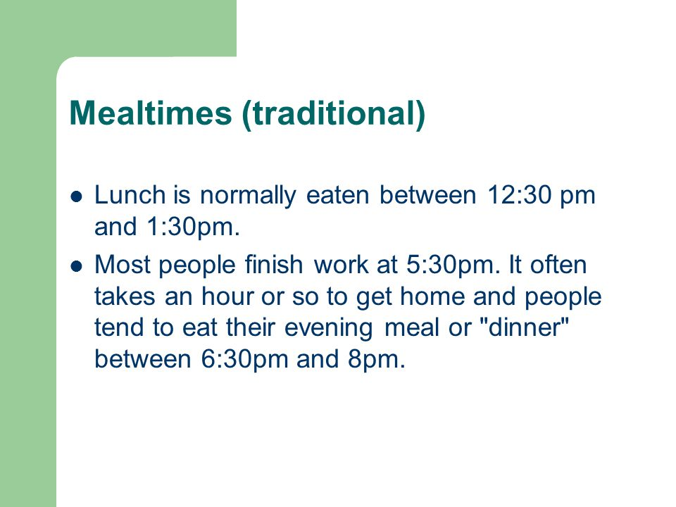 Mealtimes (traditional) Lunch is normally eaten between 12:30 pm and 1:30pm.