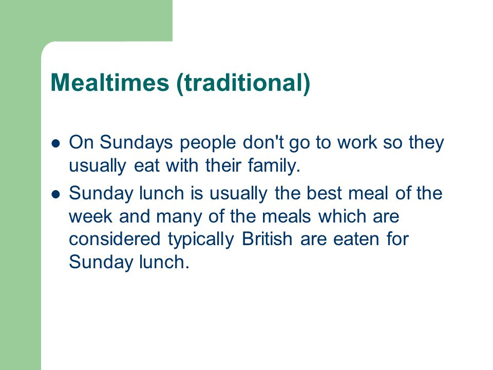 Mealtimes (traditional) On Sundays people don t go to work so they usually eat with their family.