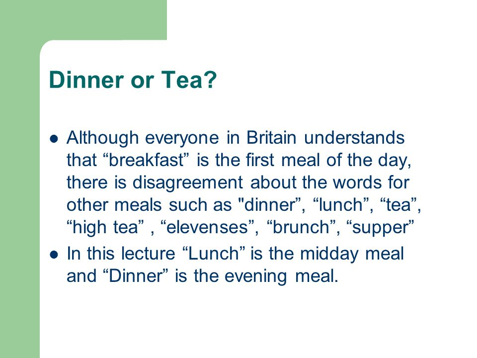 Dinner or Tea? Although everyone in Britain understands that breakfast is the first meal of the day, there is disagreement about the words for other m