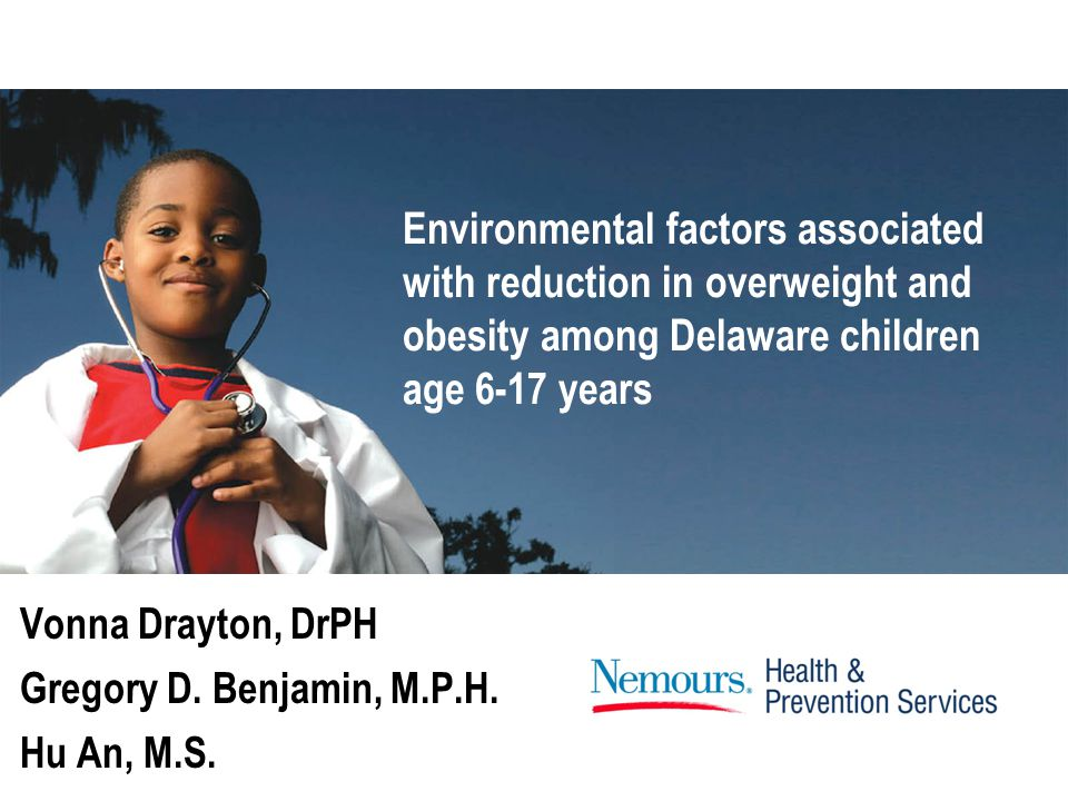 Vonna Drayton, DrPH Gregory D. Benjamin, M.P.H. Hu An, M.S. Environmental factors associated with reduction in overweight and obesity among Delaware c