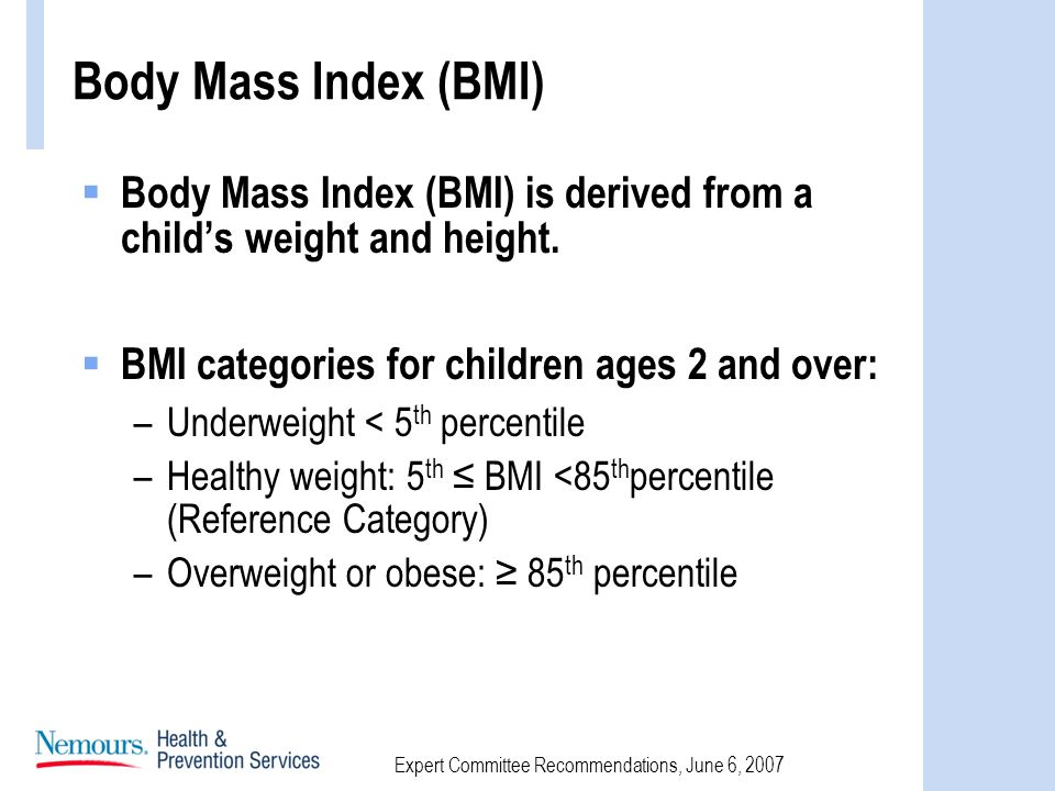 Expert Committee Recommendations, June 6, 2007 Body Mass Index (BMI) Body Mass Index (BMI) is derived from a childs weight and height.