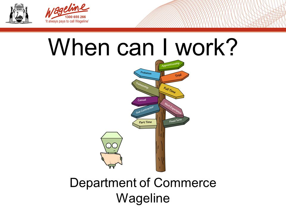 Benefits of Work Children in Employment Laws Starting Work Workplace Responsibilities Problems with wages Labour Relations in WA What we will cover