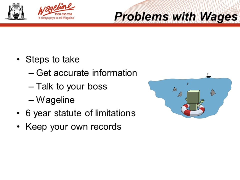 Steps to take –Get accurate information –Talk to your boss –Wageline 6 year statute of limitations Keep your own records Problems with Wages