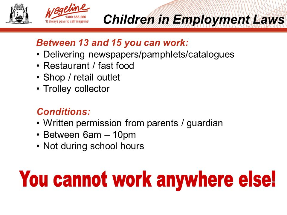 Children in Employment Laws Between 13 and 15 you can work: Delivering newspapers/pamphlets/catalogues Restaurant / fast food Shop / retail outlet Trolley collector Conditions: Written permission from parents / guardian Between 6am – 10pm Not during school hours